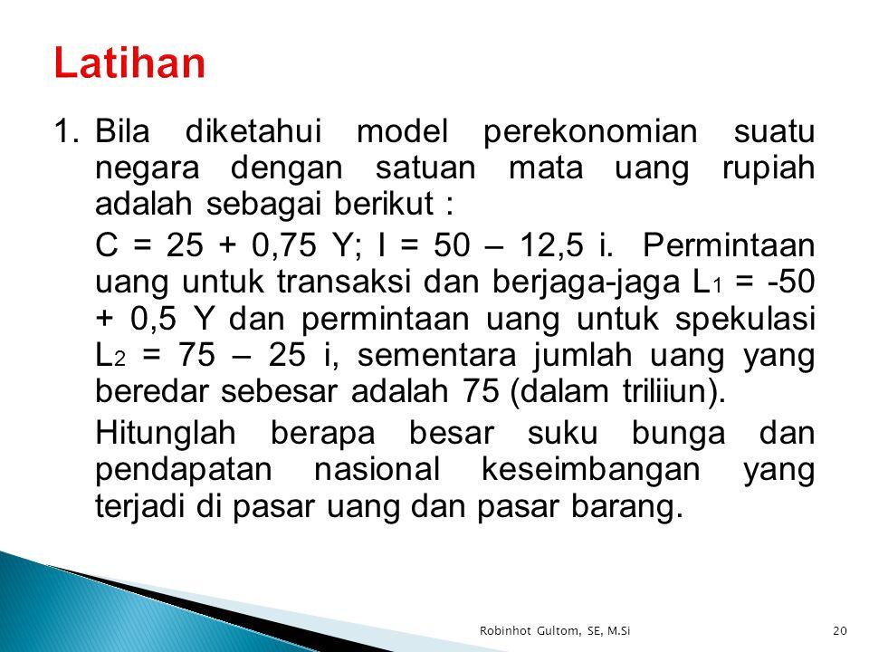 1.Bila diketahui model perekonomian suatu negara dengan satuan mata uang rupiah adalah sebagai berikut : C = 25 + 0,75 Y; I = 50 – 12,5 i. Permintaan