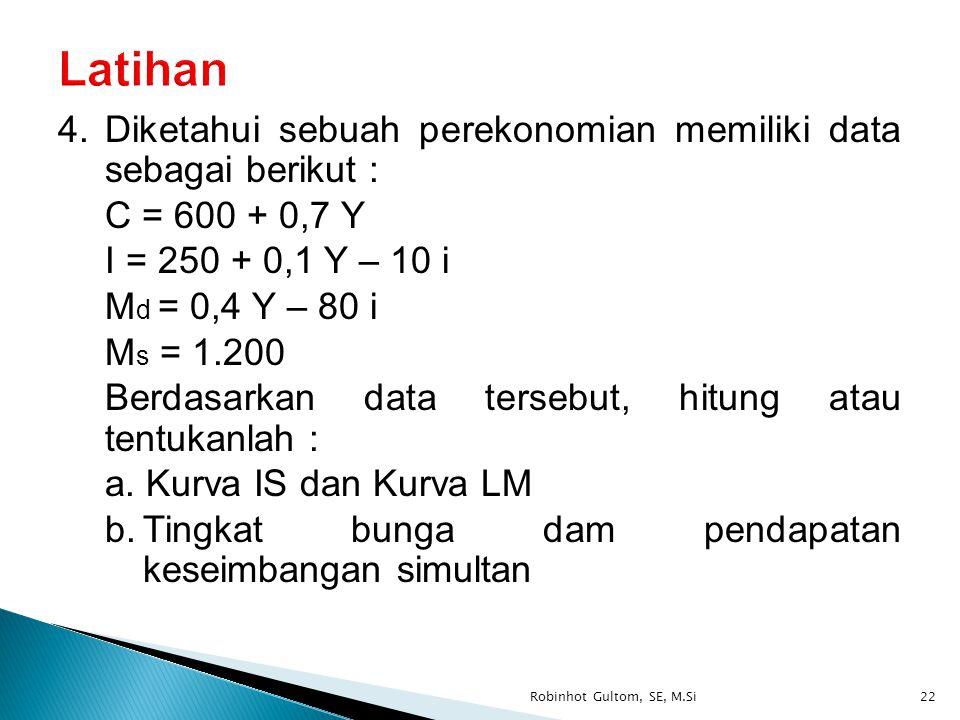 4.Diketahui sebuah perekonomian memiliki data sebagai berikut : C = 600 + 0,7 Y I = 250 + 0,1 Y – 10 i M d = 0,4 Y – 80 i M s = 1.200 Berdasarkan data