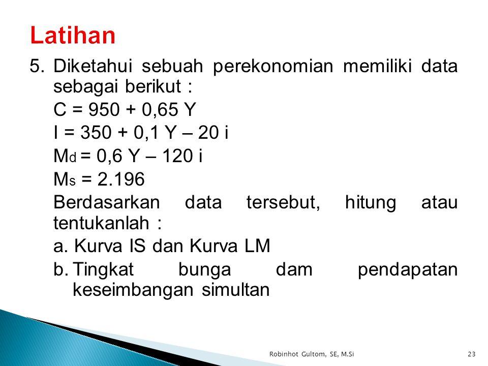 5.Diketahui sebuah perekonomian memiliki data sebagai berikut : C = 950 + 0,65 Y I = 350 + 0,1 Y – 20 i M d = 0,6 Y – 120 i M s = 2.196 Berdasarkan da