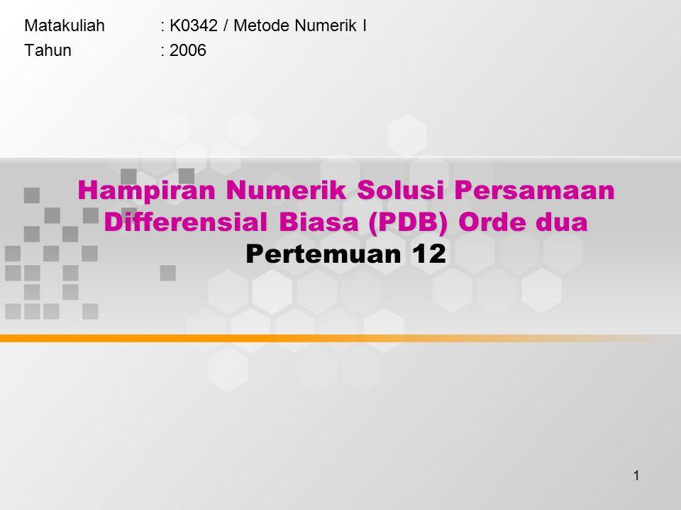 1 Hampiran Numerik Solusi Persamaan Differensial Biasa (PDB) Orde dua Hampiran Numerik Solusi Persamaan Differensial Biasa (PDB) Orde dua Pertemuan 12 Matakuliah: K0342 / Metode Numerik I Tahun: 2006
