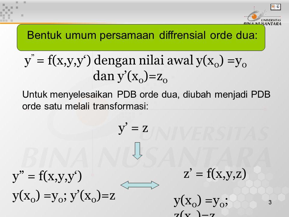 3 Bentuk umum persamaan diffrensial orde dua: y = f(x,y,y') dengan nilai awal y(x 0 ) =y 0 dan y'(x 0 )=z 0 Untuk menyelesaikan PDB orde dua, diubah menjadi PDB orde satu melali transformasi: y' = z y = f(x,y,y') z' = f(x,y,z) y(x 0 ) =y 0 ; y'(x 0 )=z y(x 0 ) =y 0 ; z(x 0 )=z 0