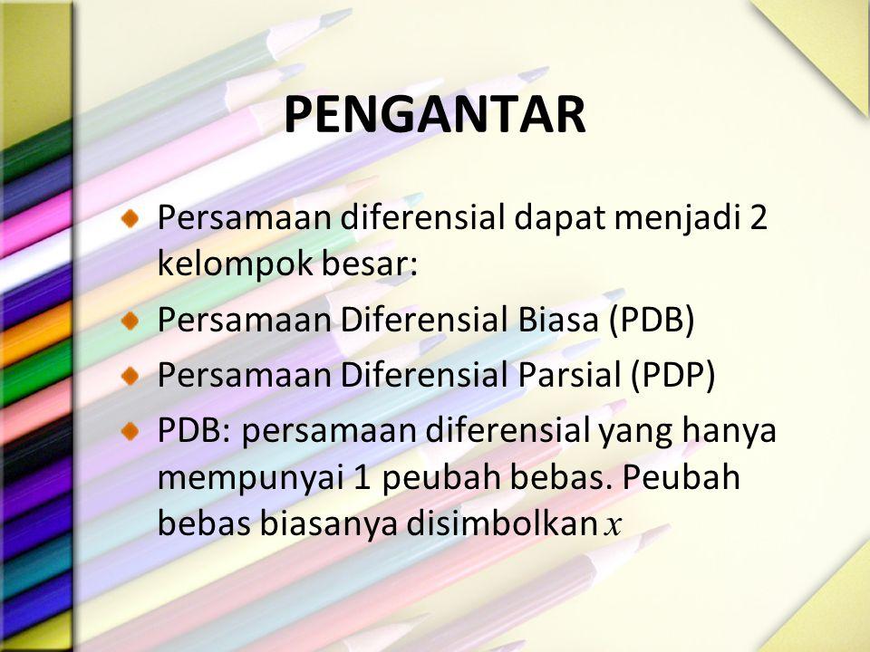 PENGANTAR Persamaan diferensial dapat menjadi 2 kelompok besar: Persamaan Diferensial Biasa (PDB) Persamaan Diferensial Parsial (PDP) PDB: persamaan diferensial yang hanya mempunyai 1 peubah bebas.