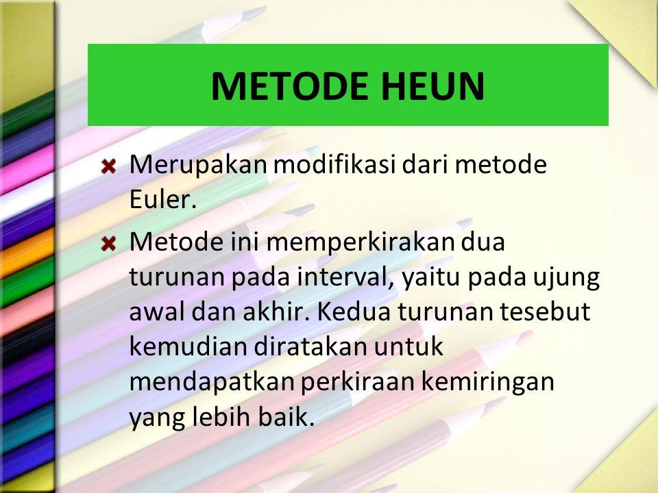 METODE HEUN Merupakan modifikasi dari metode Euler. Metode ini memperkirakan dua turunan pada interval, yaitu pada ujung awal dan akhir. Kedua turunan