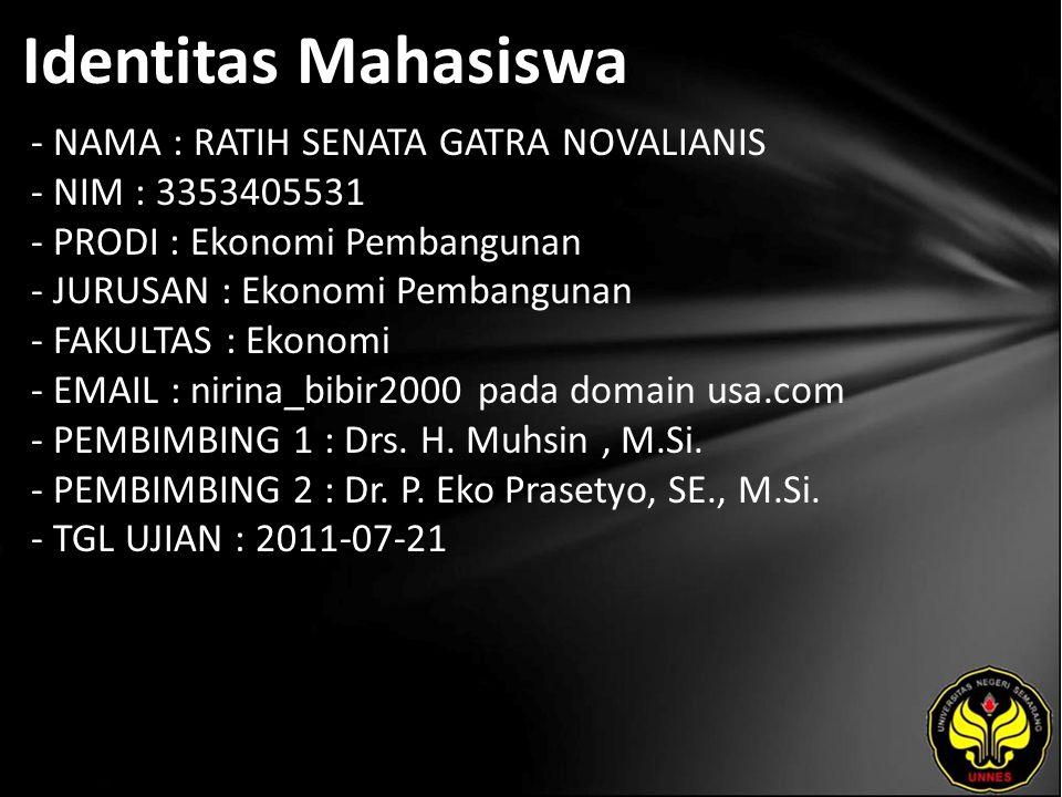 Identitas Mahasiswa - NAMA : RATIH SENATA GATRA NOVALIANIS - NIM : 3353405531 - PRODI : Ekonomi Pembangunan - JURUSAN : Ekonomi Pembangunan - FAKULTAS : Ekonomi - EMAIL : nirina_bibir2000 pada domain usa.com - PEMBIMBING 1 : Drs.