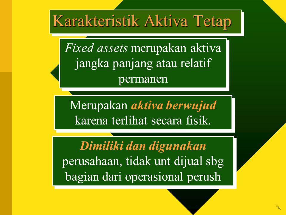 Karakteristik Aktiva Tetap Fixed assets merupakan aktiva jangka panjang atau relatif permanen Merupakan aktiva berwujud karena terlihat secara fisik.