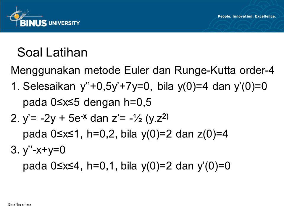 Bina Nusantara Soal Latihan Menggunakan metode Euler dan Runge-Kutta order-4 1. Selesaikan y''+0,5y'+7y=0, bila y(0)=4 dan y'(0)=0 pada 0≤x≤5 dengan h