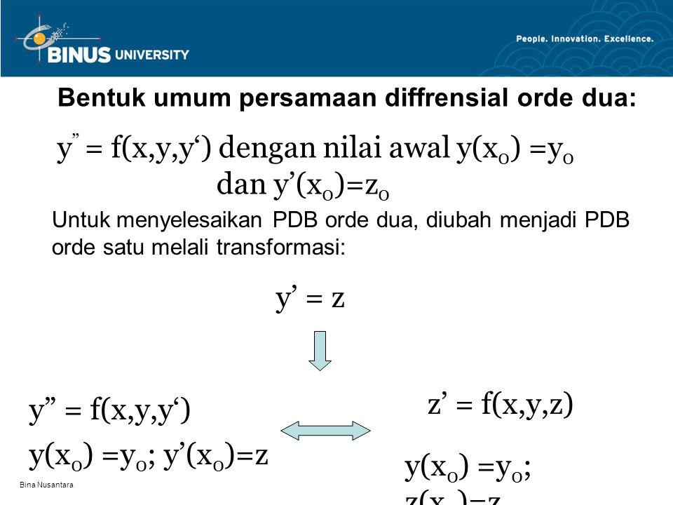 Bina Nusantara y = f(x,y,y') dengan nilai awal y(x 0 ) =y 0 dan y'(x 0 )=z 0 Diubah menjadi sistim persamaan diffrensial biasa orde satu