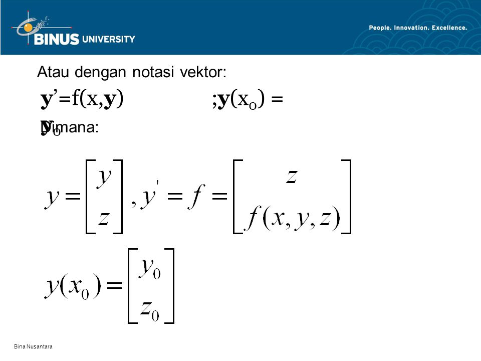 Bina Nusantara Selanjutnya sistim persamaan diffrensial orde satu ini diselesaikan secara simultan menggunakan metode yang tersedia Contoh: 1.Nyatakan PDB orde dua berikut kedalam sistim PDB orde satu Jawaban: Misalkan: y' = z