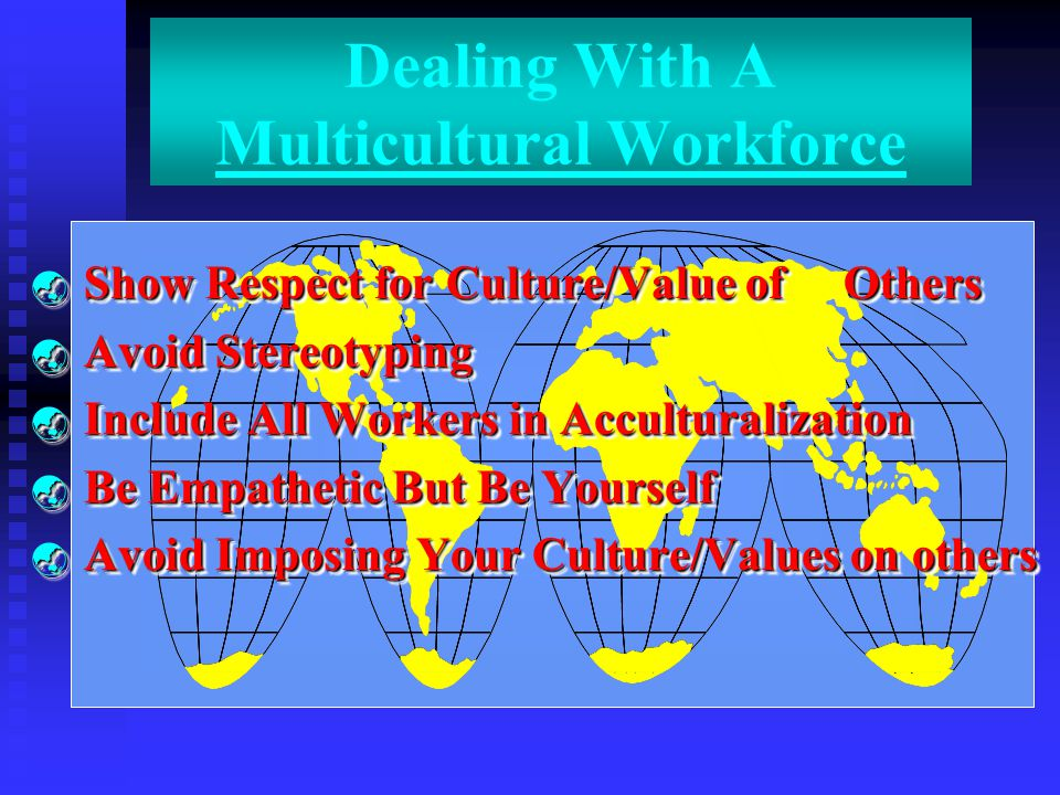 Dealing With A Multicultural Workforce  Show Respect for Culture/Value of Others  Avoid Stereotyping  Include All Workers in Acculturalization  Be