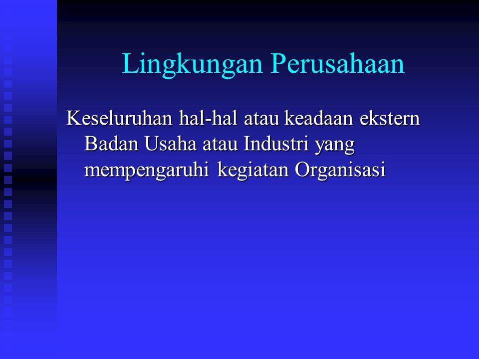 Lingkungan Perusahaan Keseluruhan hal-hal atau keadaan ekstern Badan Usaha atau Industri yang mempengaruhi kegiatan Organisasi