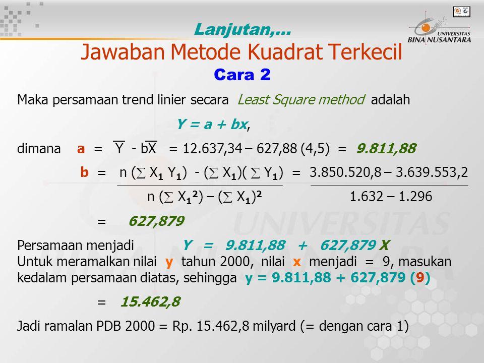 Lanjutan,… Jawaban Metode Kuadrat Terkecil Cara 2 Maka persamaan trend linier secara Least Square method adalah Y = a + bx, dimana a = Y - bX = 12.637