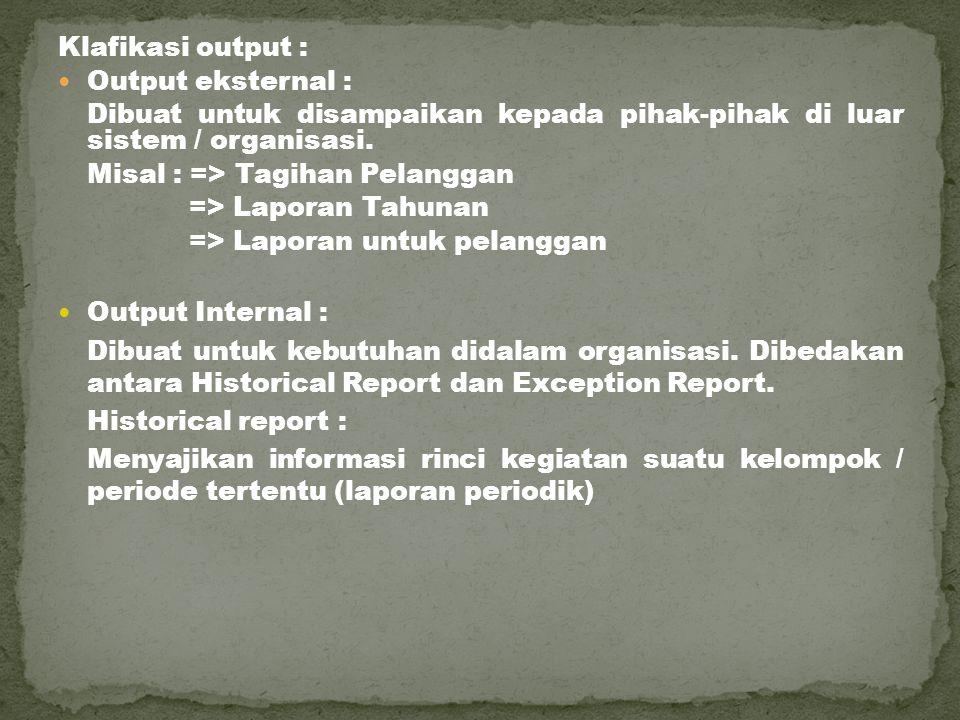 Klafikasi output : Output eksternal : Dibuat untuk disampaikan kepada pihak-pihak di luar sistem / organisasi. Misal : => Tagihan Pelanggan => Laporan
