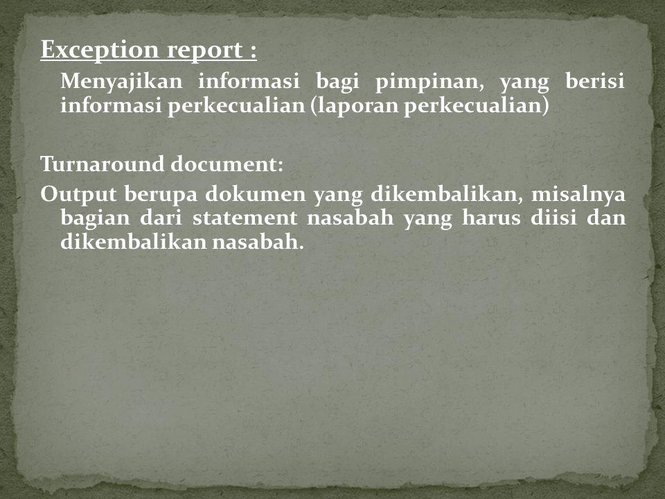 Exception report : Menyajikan informasi bagi pimpinan, yang berisi informasi perkecualian (laporan perkecualian) Turnaround document: Output berupa do