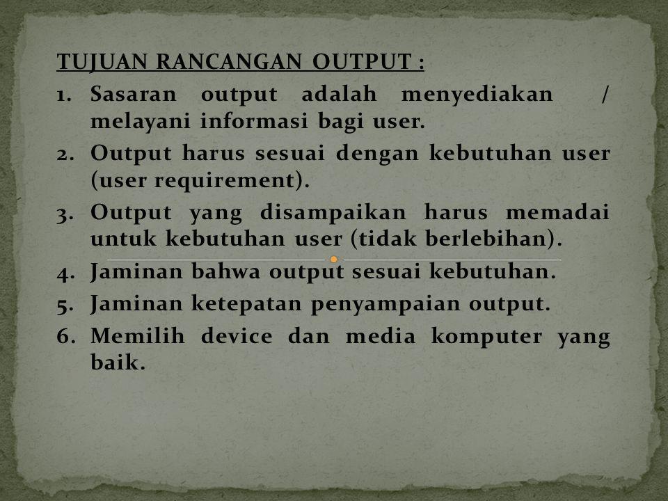TUJUAN RANCANGAN OUTPUT : 1.Sasaran output adalah menyediakan / melayani informasi bagi user. 2.Output harus sesuai dengan kebutuhan user (user requir