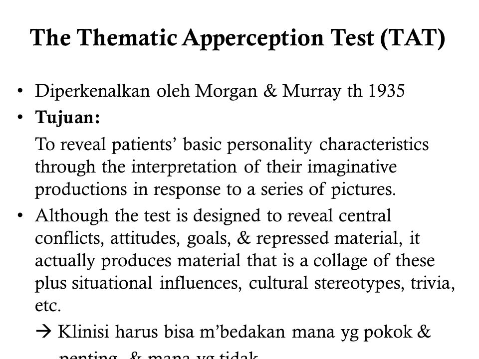 The Thematic Apperception Test (TAT) Diperkenalkan oleh Morgan & Murray th 1935 Tujuan: To reveal patients' basic personality characteristics through