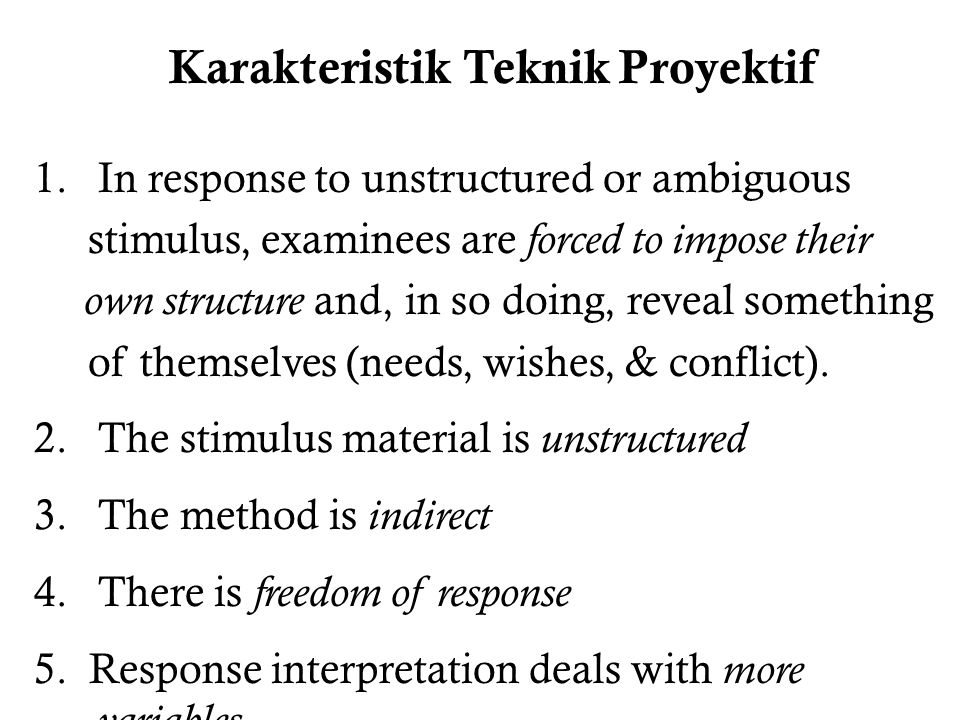 Karakteristik Teknik Proyektif 1.In response to unstructured or ambiguous stimulus, examinees are forced to impose their own structure and, in so doin
