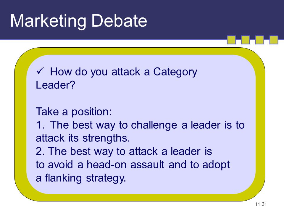 11-31 Marketing Debate How do you attack a Category Leader? Take a position: 1.The best way to challenge a leader is to attack its strengths. 2. The b