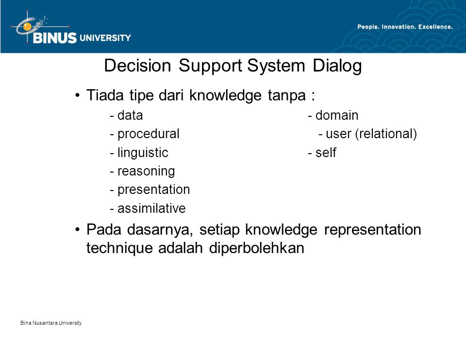 Bina Nusantara University Decision Support System Dialog Tiada tipe dari knowledge tanpa : - data- domain - procedural - user (relational) - linguistic- self - reasoning - presentation - assimilative Pada dasarnya, setiap knowledge representation technique adalah diperbolehkan