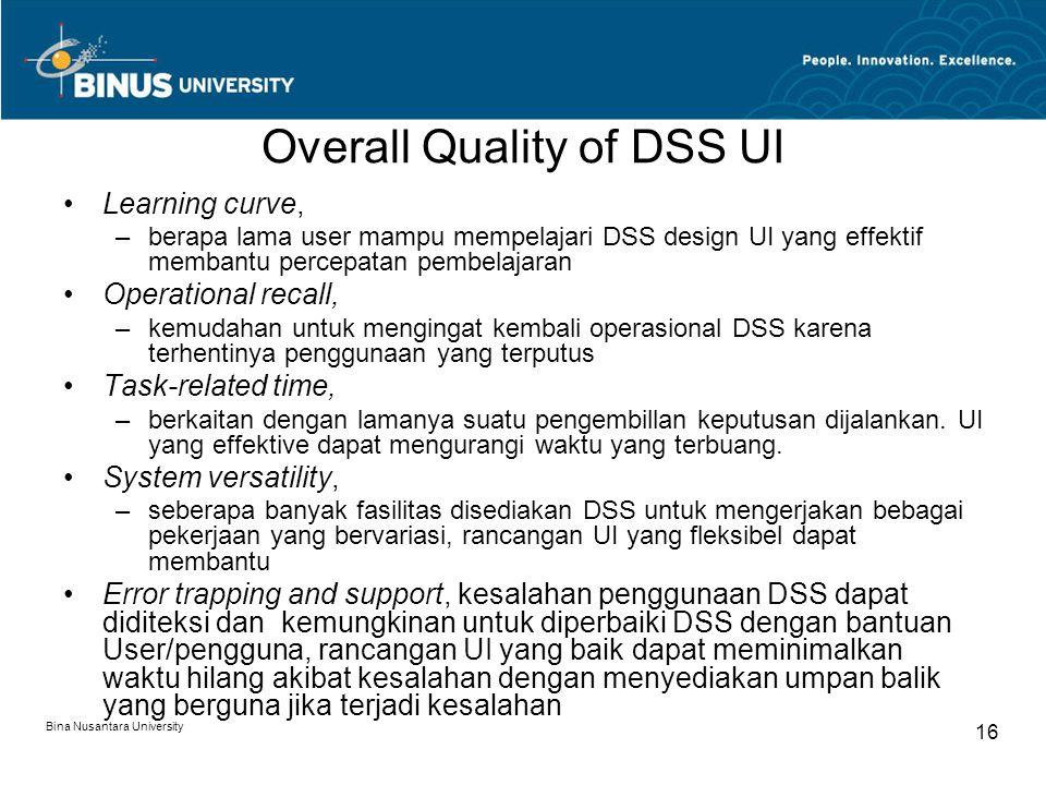 Bina Nusantara University 16 Overall Quality of DSS UI Learning curve, –berapa lama user mampu mempelajari DSS design UI yang effektif membantu percepatan pembelajaran Operational recall, –kemudahan untuk mengingat kembali operasional DSS karena terhentinya penggunaan yang terputus Task-related time, –berkaitan dengan lamanya suatu pengembillan keputusan dijalankan.