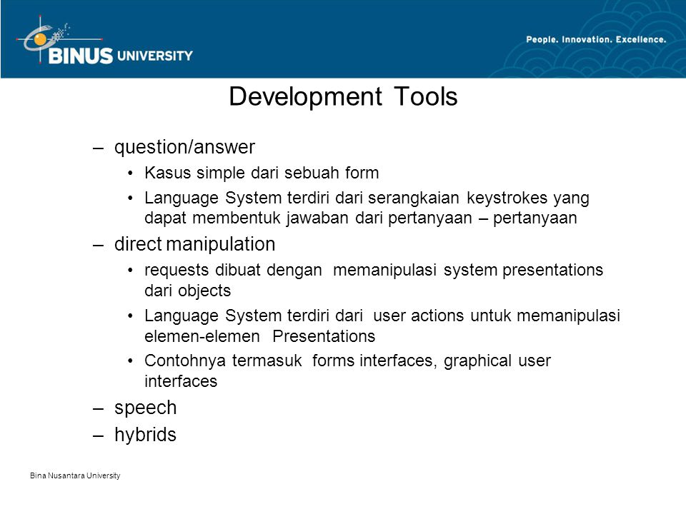 Bina Nusantara University Development Tools –question/answer Kasus simple dari sebuah form Language System terdiri dari serangkaian keystrokes yang dapat membentuk jawaban dari pertanyaan – pertanyaan –direct manipulation requests dibuat dengan memanipulasi system presentations dari objects Language System terdiri dari user actions untuk memanipulasi elemen-elemen Presentations Contohnya termasuk forms interfaces, graphical user interfaces –speech –hybrids