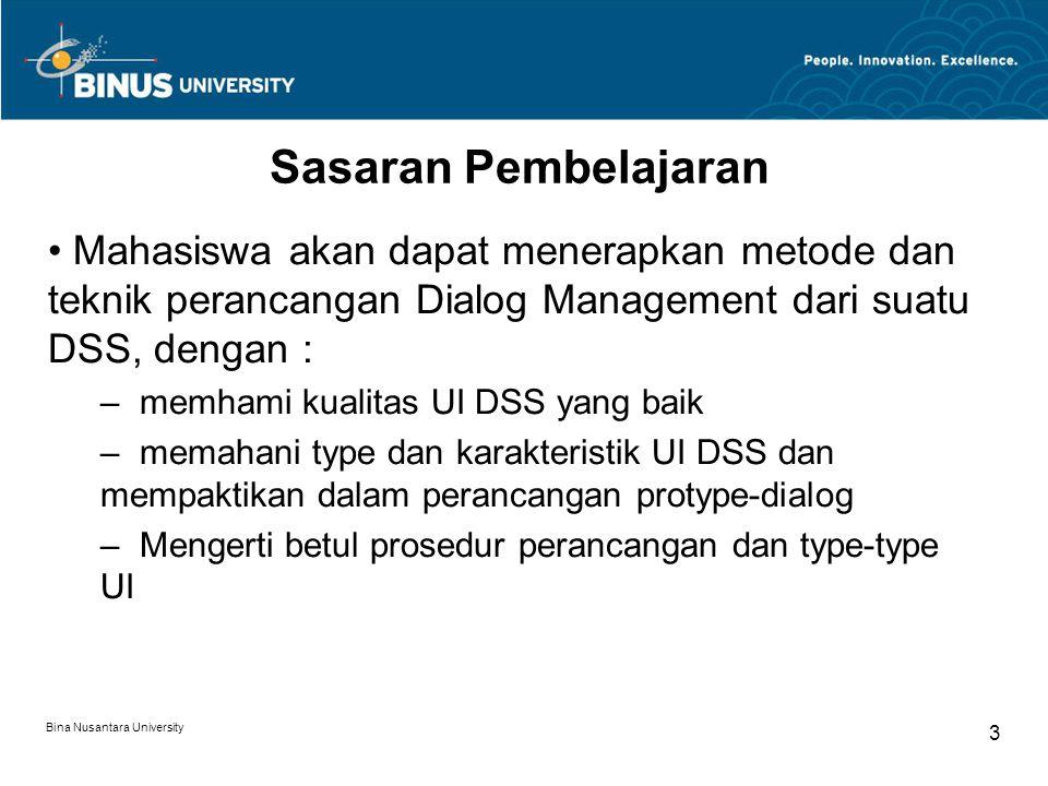 Bina Nusantara University 3 Sasaran Pembelajaran Mahasiswa akan dapat menerapkan metode dan teknik perancangan Dialog Management dari suatu DSS, dengan : – memhami kualitas UI DSS yang baik – memahani type dan karakteristik UI DSS dan mempaktikan dalam perancangan protype-dialog – Mengerti betul prosedur perancangan dan type-type UI