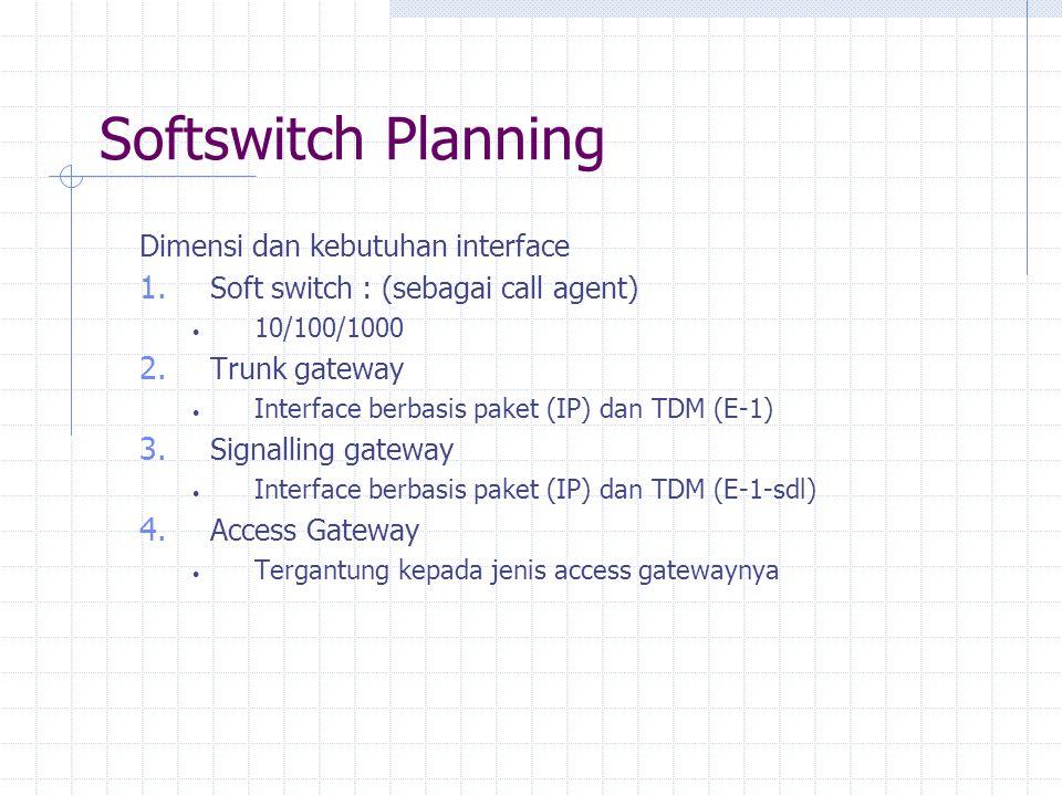 Softswitch Planning Dimensi dan kebutuhan interface 1. Soft switch : (sebagai call agent) 10/100/1000 2. Trunk gateway Interface berbasis paket (IP) d