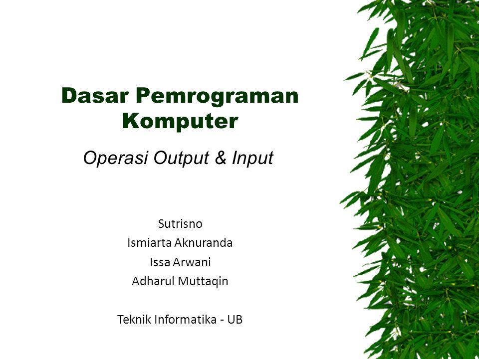 Dasar Pemrograman Komputer Operasi Output & Input Sutrisno Ismiarta Aknuranda Issa Arwani Adharul Muttaqin Teknik Informatika - UB