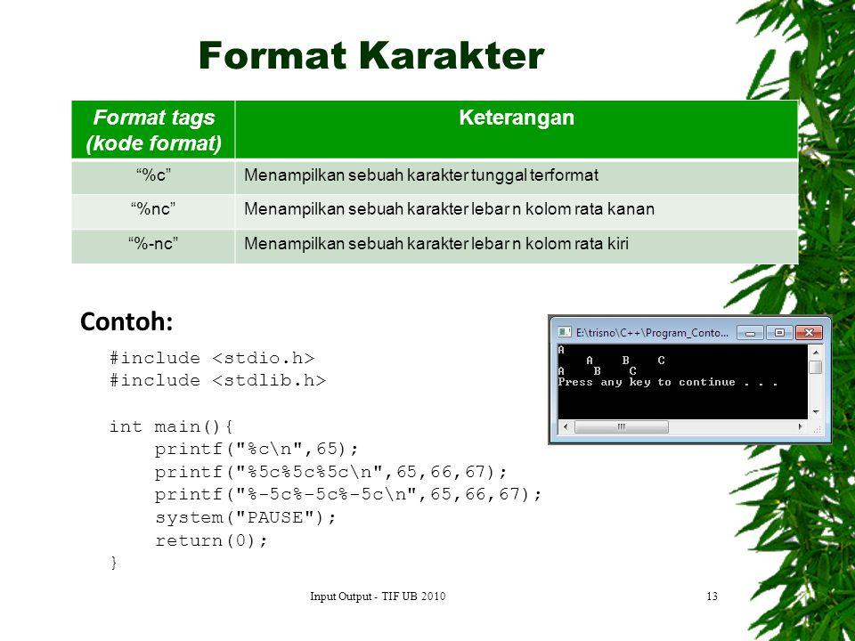 13 Format tags (kode format) Keterangan %c Menampilkan sebuah karakter tunggal terformat %nc Menampilkan sebuah karakter lebar n kolom rata kanan %-nc Menampilkan sebuah karakter lebar n kolom rata kiri Contoh: #include int main(){ printf( %c\n ,65); printf( %5c%5c%5c\n ,65,66,67); printf( %-5c%-5c%-5c\n ,65,66,67); system( PAUSE ); return(0); } Format Karakter Input Output - TIF UB 2010