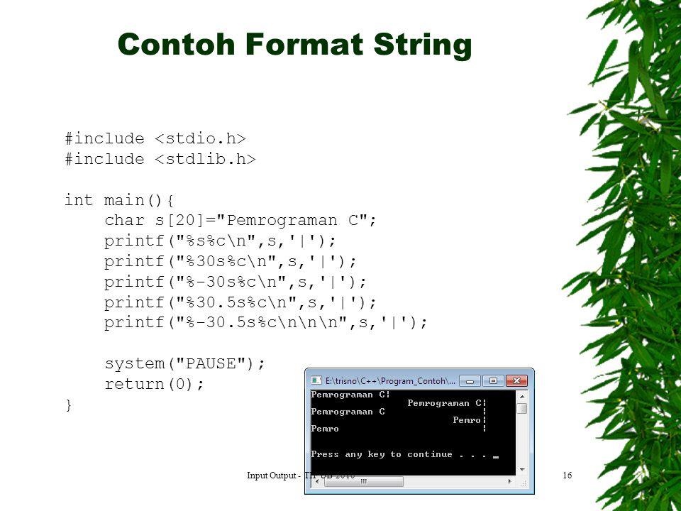 16 #include int main(){ char s[20]= Pemrograman C ; printf( %s%c\n ,s, | ); printf( %30s%c\n ,s, | ); printf( %-30s%c\n ,s, | ); printf( %30.5s%c\n ,s, | ); printf( %-30.5s%c\n\n\n ,s, | ); system( PAUSE ); return(0); } Contoh Format String Input Output - TIF UB 2010