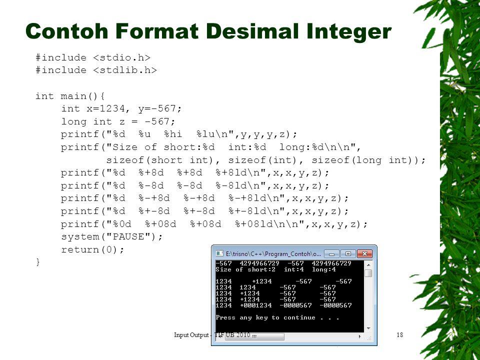 18 #include int main(){ int x=1234, y=-567; long int z = -567; printf( %d %u %hi %lu\n ,y,y,y,z); printf( Size of short:%d int:%d long:%d\n\n , sizeof(short int), sizeof(int), sizeof(long int)); printf( %d %+8d %+8d %+8ld\n ,x,x,y,z); printf( %d %-8d %-8d %-8ld\n ,x,x,y,z); printf( %d %-+8d %-+8d %-+8ld\n ,x,x,y,z); printf( %d %+-8d %+-8d %+-8ld\n ,x,x,y,z); printf( %0d %+08d %+08d %+08ld\n\n ,x,x,y,z); system( PAUSE ); return(0); } Contoh Format Desimal Integer Input Output - TIF UB 2010