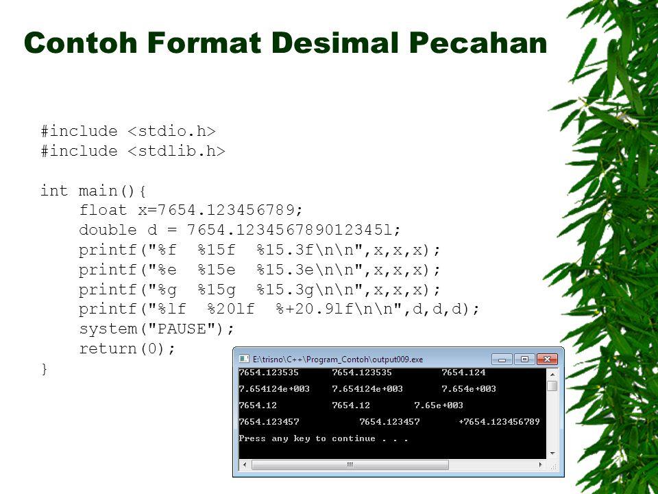 24 #include int main(){ float x=7654.123456789; double d = 7654.123456789012345l; printf( %f %15f %15.3f\n\n ,x,x,x); printf( %e %15e %15.3e\n\n ,x,x,x); printf( %g %15g %15.3g\n\n ,x,x,x); printf( %lf %20lf %+20.9lf\n\n ,d,d,d); system( PAUSE ); return(0); } Contoh Format Desimal Pecahan Input Output - TIF UB 2010