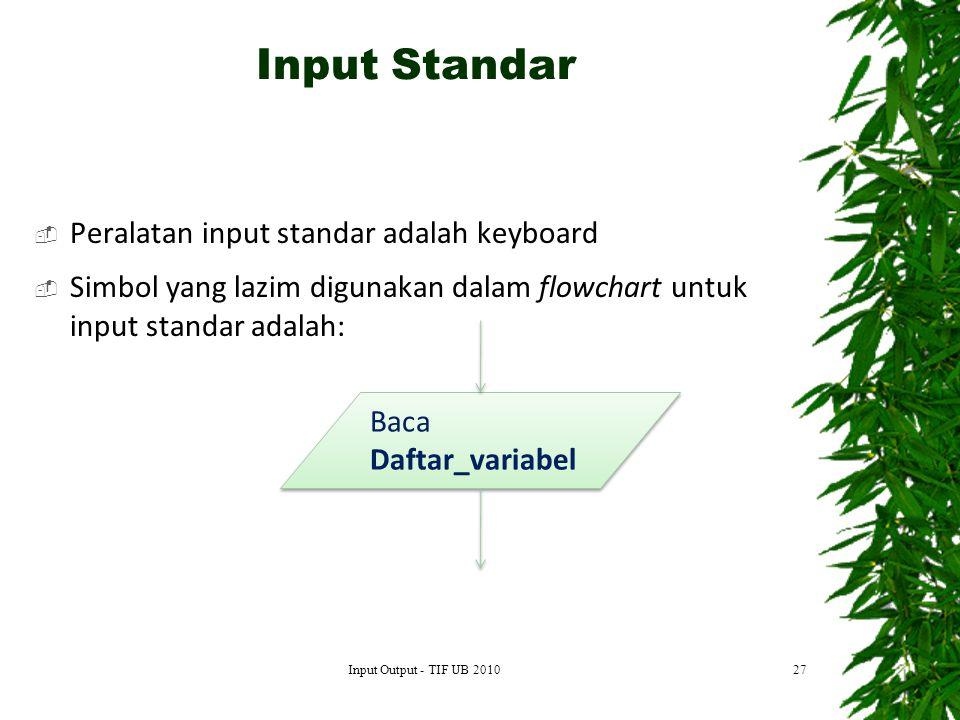  Peralatan input standar adalah keyboard  Simbol yang lazim digunakan dalam flowchart untuk input standar adalah: 27 Baca Daftar_variabel Baca Daftar_variabel Input Standar Input Output - TIF UB 2010