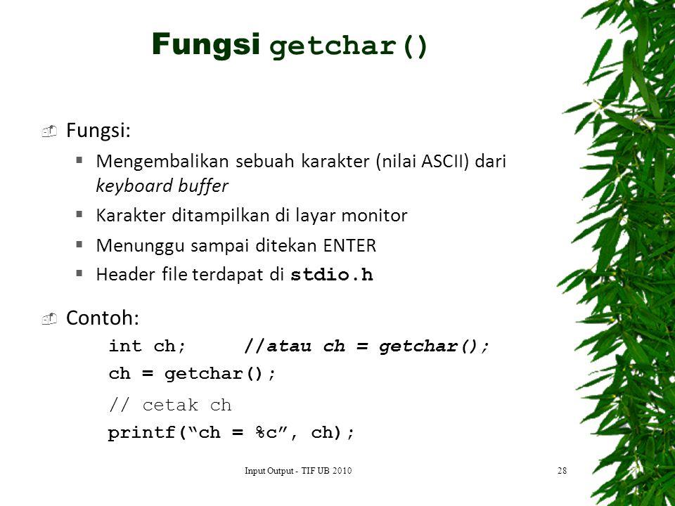  Fungsi:  Mengembalikan sebuah karakter (nilai ASCII) dari keyboard buffer  Karakter ditampilkan di layar monitor  Menunggu sampai ditekan ENTER  Header file terdapat di stdio.h  Contoh: int ch;//atau ch = getchar(); ch = getchar(); // cetak ch printf( ch = %c , ch); 28 Fungsi getchar() Input Output - TIF UB 2010