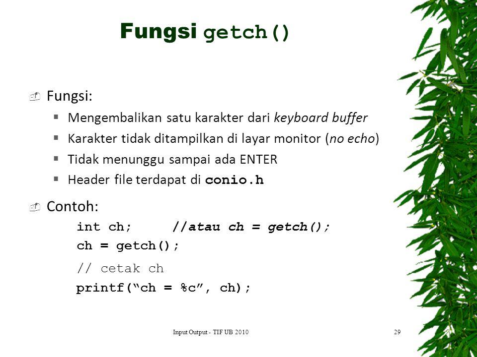  Fungsi:  Mengembalikan satu karakter dari keyboard buffer  Karakter tidak ditampilkan di layar monitor (no echo)  Tidak menunggu sampai ada ENTER  Header file terdapat di conio.h  Contoh: int ch;//atau ch = getch(); ch = getch(); // cetak ch printf( ch = %c , ch); 29 Fungsi getch() Input Output - TIF UB 2010