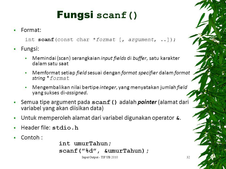 32  Format: int scanf(const char *format [, argument,..]);  Fungsi:  Memindai (scan) serangkaian input fields di buffer, satu karakter dalam satu saat  Memformat setiap field sesuai dengan format specifier dalam format string * format  Mengembalikan nilai bertipe integer, yang menyatakan jumlah field yang sukses di-assigned.
