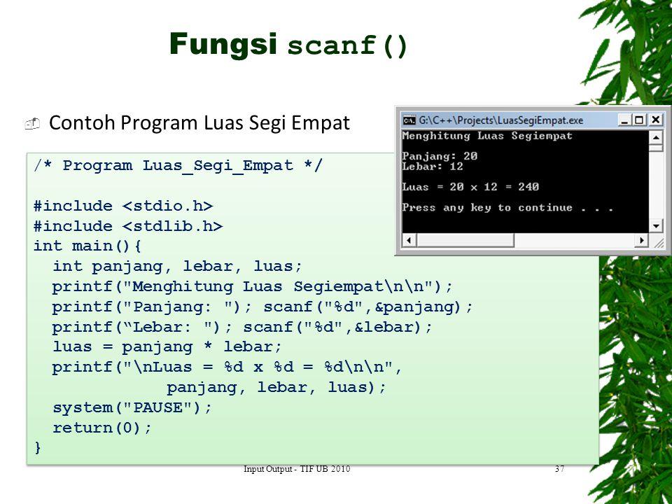  Contoh Program Luas Segi Empat 37 /* Program Luas_Segi_Empat */ #include int main(){ int panjang, lebar, luas; printf( Menghitung Luas Segiempat\n\n ); printf( Panjang: ); scanf( %d ,&panjang); printf( Lebar: ); scanf( %d ,&lebar); luas = panjang * lebar; printf( \nLuas = %d x %d = %d\n\n , panjang, lebar, luas); system( PAUSE ); return(0); } /* Program Luas_Segi_Empat */ #include int main(){ int panjang, lebar, luas; printf( Menghitung Luas Segiempat\n\n ); printf( Panjang: ); scanf( %d ,&panjang); printf( Lebar: ); scanf( %d ,&lebar); luas = panjang * lebar; printf( \nLuas = %d x %d = %d\n\n , panjang, lebar, luas); system( PAUSE ); return(0); } Fungsi scanf() Input Output - TIF UB 2010