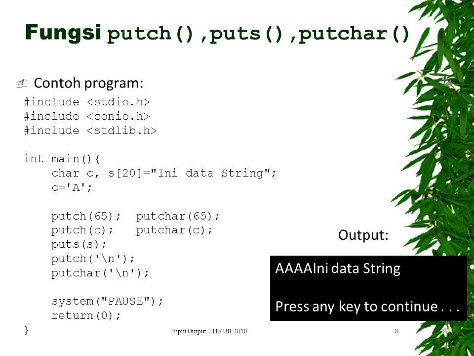 Contoh program: 8 #include int main(){ char c, s[20]= Ini data String ; c= A ; putch(65); putchar(65); putch(c); putchar(c); puts(s); putch( \n ); putchar( \n ); system( PAUSE ); return(0); } AAAAIni data String Press any key to continue...