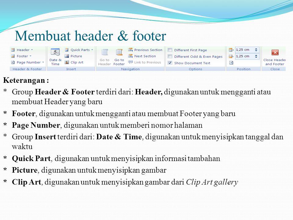 Membuat header & footer Keterangan : *Group Header & Footer terdiri dari: Header, digunakan untuk mengganti atau membuat Header yang baru *Footer, digunakan untuk mengganti atau membuat Footer yang baru *Page Number, digunakan untuk memberi nomor halaman *Group Insert terdiri dari: Date & Time, digunakan untuk menyisipkan tanggal dan waktu *Quick Part, digunakan untuk menyisipkan informasi tambahan *Picture, digunakan untuk menyisipkan gambar *Clip Art, digunakan untuk menyisipkan gambar dari Clip Art gallery