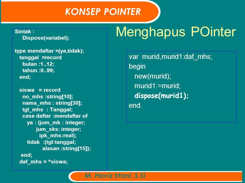 Menghapus POinter Sintak : Dispose(variabel); type mendaftar =(ya,tidak); tanggal =record bulan :1..12; tahun :0..99; end; siswa = record no_mhs :string[10]; nama_mhs : string[30]; tgl_mhs : Tanggal; case daftar :mendaftar of ya : (jum_mk : integer; jum_sks: integer; ipk_mhs:real); tidak :(tgl:tanggal; alasan :string[15]); end; daf_mhs = ^siswa; var murid,murid1:daf_mhs; begin new(murid); murid1:=murid; dispose(murid1); end.