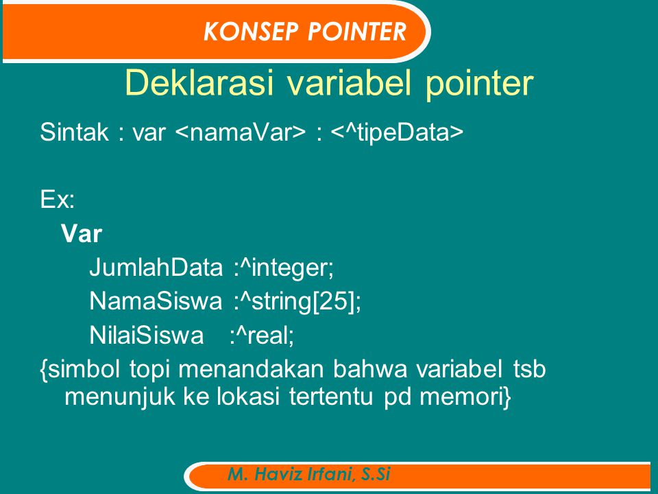 Deklarasi variabel pointer Sintak : var : Ex: Var JumlahData :^integer; NamaSiswa :^string[25]; NilaiSiswa :^real; {simbol topi menandakan bahwa variabel tsb menunjuk ke lokasi tertentu pd memori} KONSEP POINTER M.