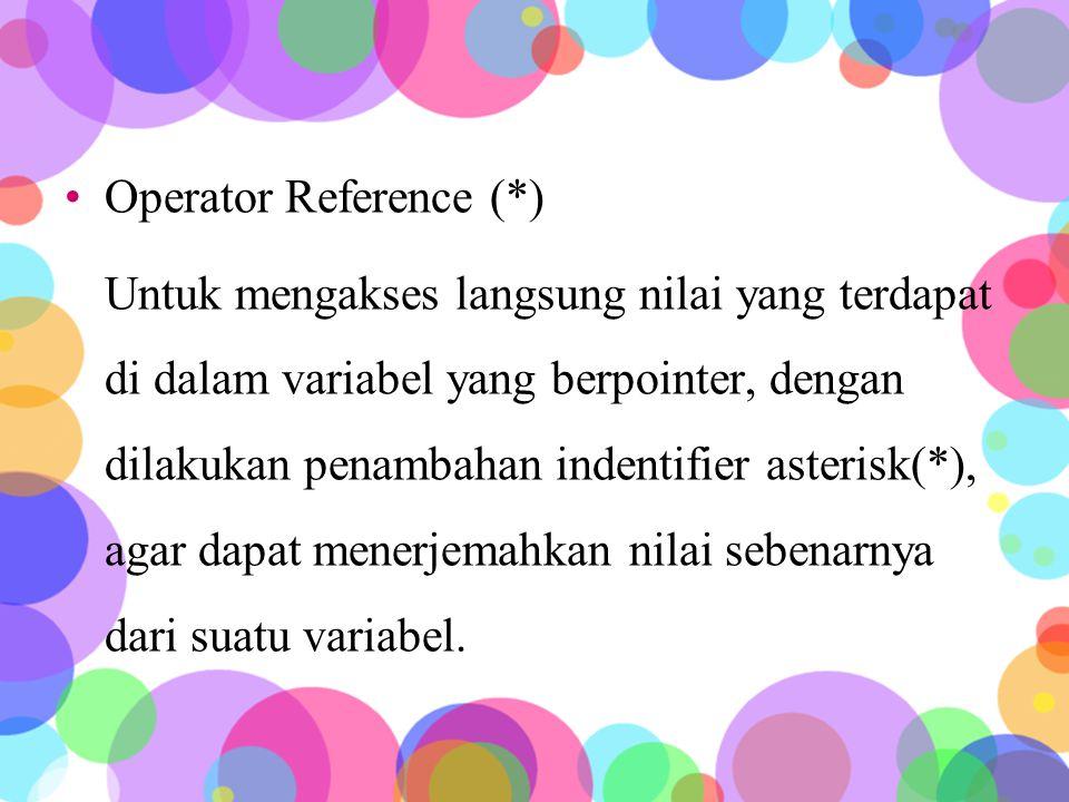 Operator Reference (*) Untuk mengakses langsung nilai yang terdapat di dalam variabel yang berpointer, dengan dilakukan penambahan indentifier asterisk(*), agar dapat menerjemahkan nilai sebenarnya dari suatu variabel.