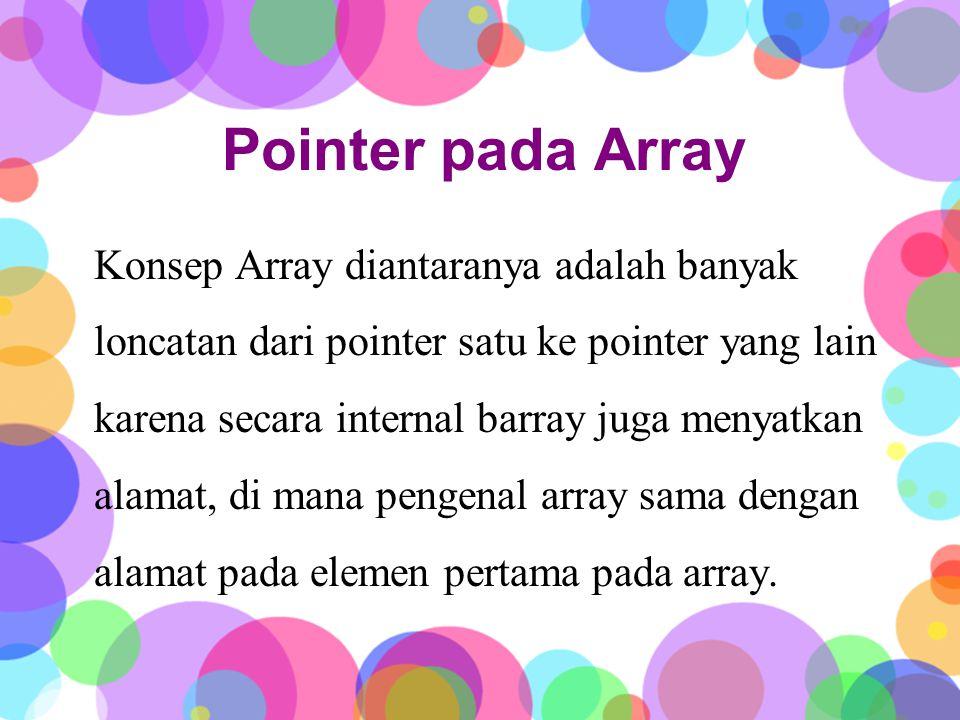 Pointer pada Array Konsep Array diantaranya adalah banyak loncatan dari pointer satu ke pointer yang lain karena secara internal barray juga menyatkan alamat, di mana pengenal array sama dengan alamat pada elemen pertama pada array.