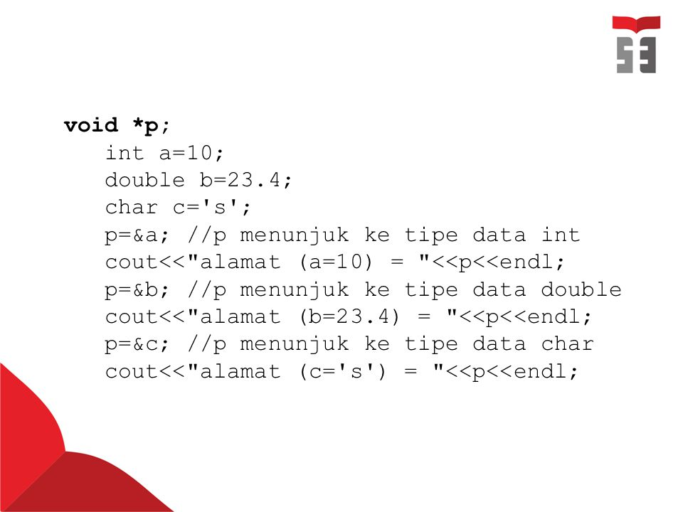 void *p; int a=10; double b=23.4; char c='s'; p=&a; //p menunjuk ke tipe data int cout<<