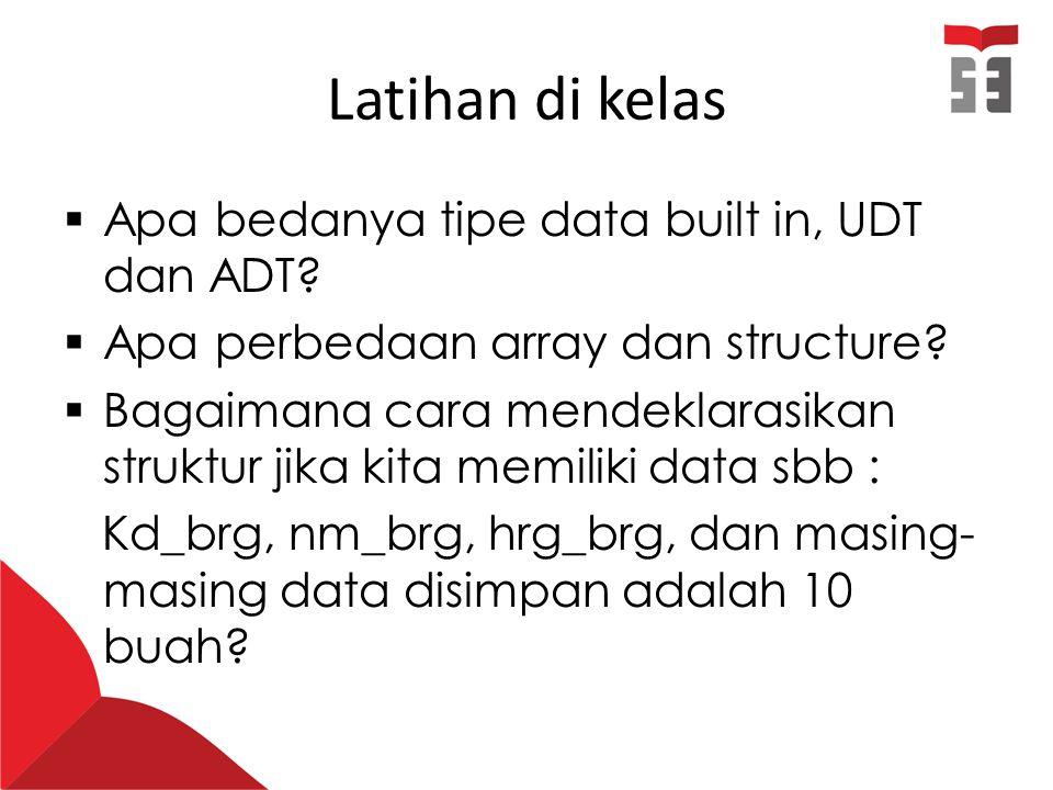 Latihan di kelas  Apa bedanya tipe data built in, UDT dan ADT?  Apa perbedaan array dan structure?  Bagaimana cara mendeklarasikan struktur jika ki