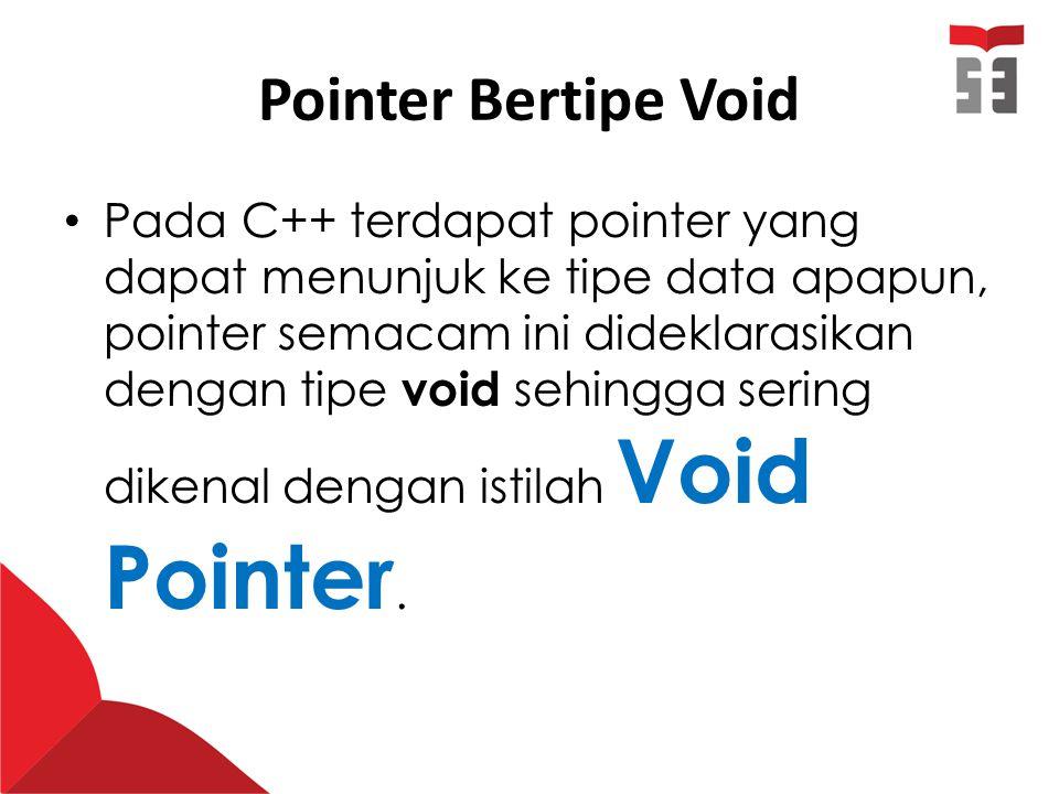 void *p; int a=10; double b=23.4; char c= s ; p=&a; //p menunjuk ke tipe data int cout<< alamat (a=10) = <<p<<endl; p=&b; //p menunjuk ke tipe data double cout<< alamat (b=23.4) = <<p<<endl; p=&c; //p menunjuk ke tipe data char cout<< alamat (c= s ) = <<p<<endl;