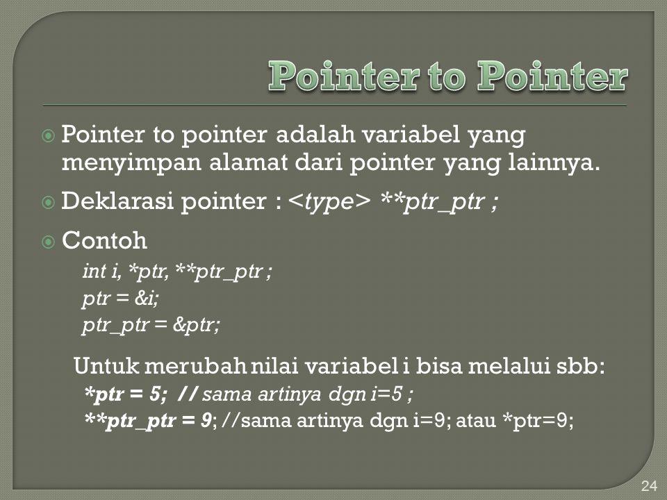  Pointer to pointer adalah variabel yang menyimpan alamat dari pointer yang lainnya.  Deklarasi pointer : **ptr_ptr ;  Contoh int i, *ptr, **ptr_pt