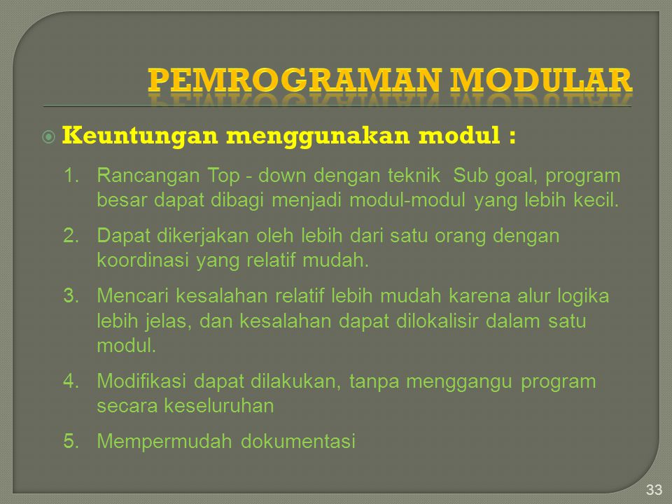  Keuntungan menggunakan modul : 33 1.Rancangan Top - down dengan teknik Sub goal, program besar dapat dibagi menjadi modul-modul yang lebih kecil. 2.