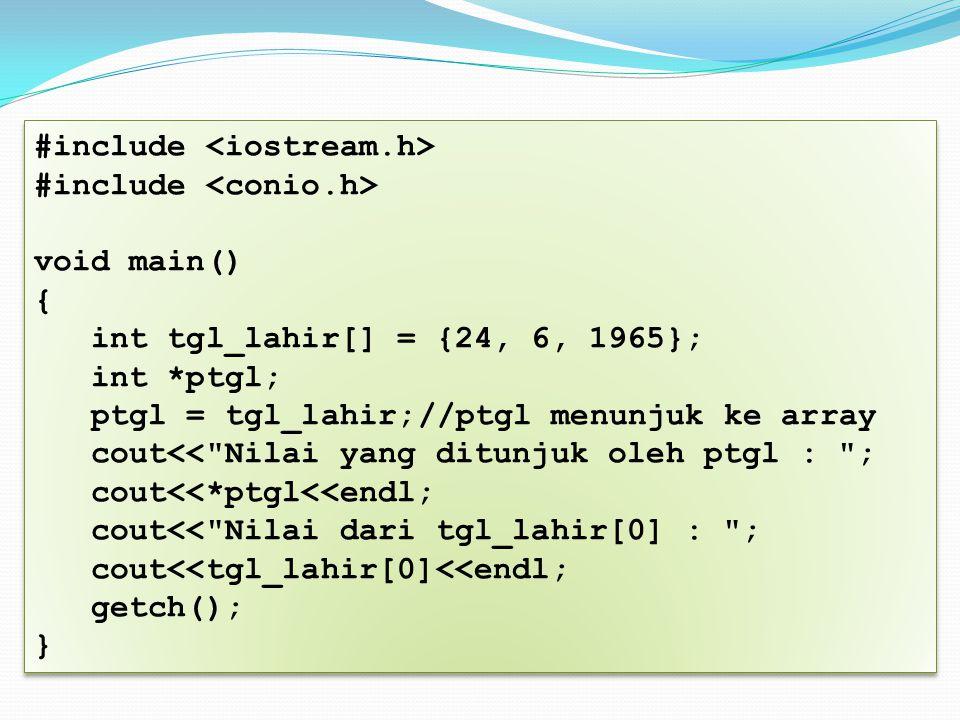 #include void main() { int tgl_lahir[] = {24, 6, 1965}; int *ptgl; ptgl = tgl_lahir;//ptgl menunjuk ke array cout<< Nilai yang ditunjuk oleh ptgl : ; cout<<*ptgl<<endl; cout<< Nilai dari tgl_lahir[0] : ; cout<<tgl_lahir[0]<<endl; getch(); } #include void main() { int tgl_lahir[] = {24, 6, 1965}; int *ptgl; ptgl = tgl_lahir;//ptgl menunjuk ke array cout<< Nilai yang ditunjuk oleh ptgl : ; cout<<*ptgl<<endl; cout<< Nilai dari tgl_lahir[0] : ; cout<<tgl_lahir[0]<<endl; getch(); }