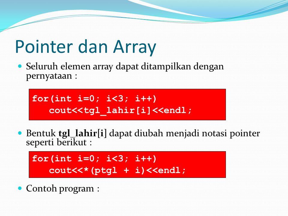 Pointer dan Array Seluruh elemen array dapat ditampilkan dengan pernyataan : Bentuk tgl_lahir[i] dapat diubah menjadi notasi pointer seperti berikut : Contoh program : for(int i=0; i<3; i++) cout<<tgl_lahir[i]<<endl; for(int i=0; i<3; i++) cout<<*(ptgl + i)<<endl;