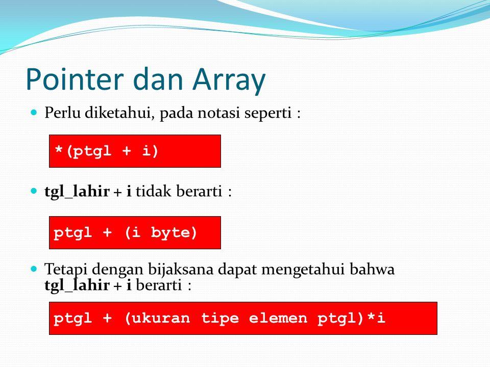 Pointer dan Array Perlu diketahui, pada notasi seperti : tgl_lahir + i tidak berarti : Tetapi dengan bijaksana dapat mengetahui bahwa tgl_lahir + i berarti : *(ptgl + i) ptgl + (i byte) ptgl + (ukuran tipe elemen ptgl)*i